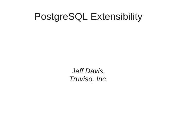 PostgreSQL Extensibility             Jeff Davis,        Truviso, Inc.