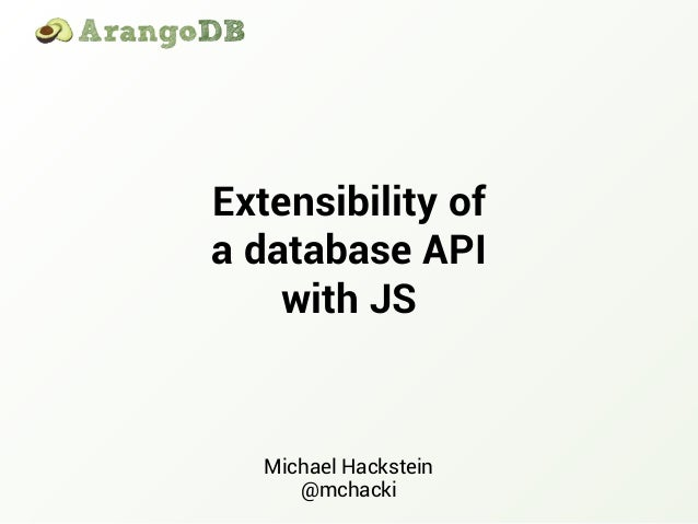 Extensibility of a database API with JS Michael Hackstein @mchacki