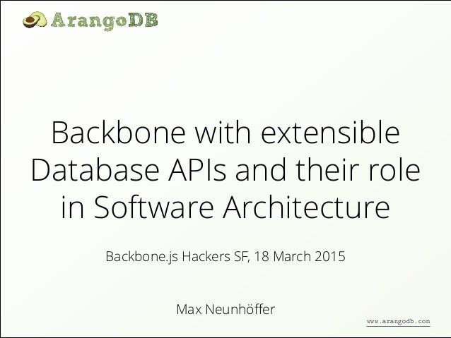 Backbone with extensible Database APIs and their role in Software Architecture Max Neunhöffer Backbone.js Hackers SF, 18 Ma...
