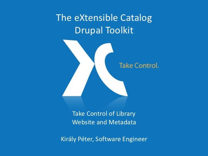 Take Control of Library Website and Metadata Király Péter, Software Engineer The eXtensible Catalog Drupal Toolkit