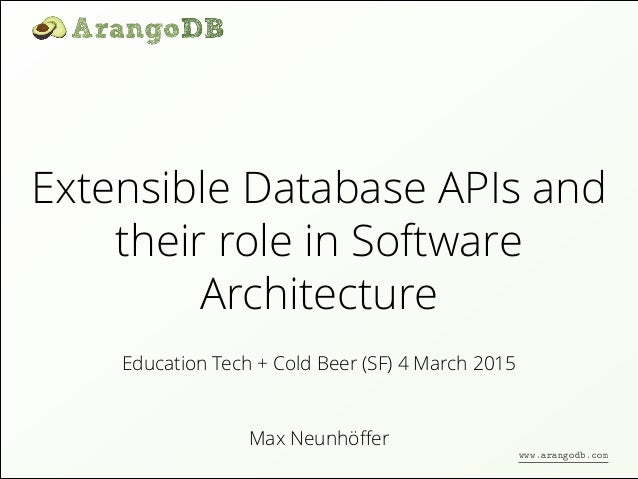 Extensible Database APIs and their role in Software Architecture Max Neunhöffer Education Tech + Cold Beer (SF) 4 March 201...