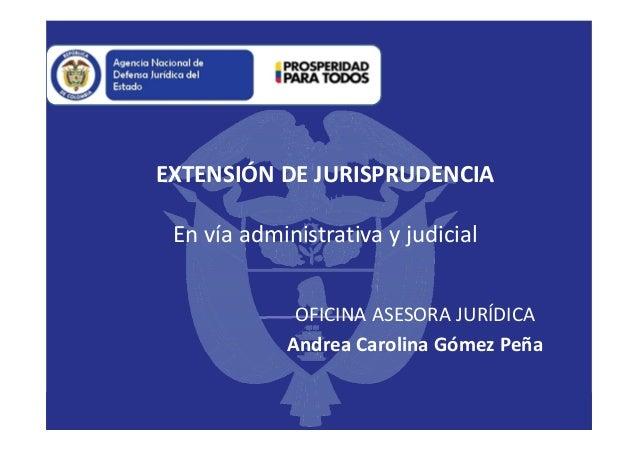 EXTENSIÓN DE JURISPRUDENCIA En vía administrativa y judicial OFICINA ASESORA JURÍDICA Andrea Carolina Gómez Peña