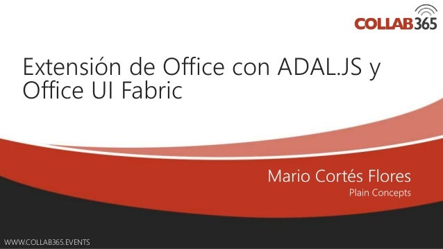 Online Conference June 17th and 18th 2015 WWW.COLLAB365.EVENTS Extensión de Office con ADAL.JS y Office UI Fabric