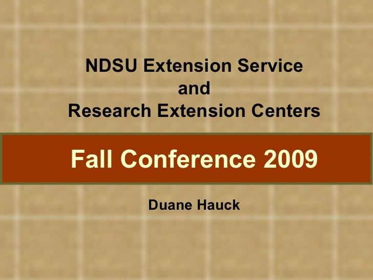NDSU Extension Service and Research Extension Centers Fall Conference 2009 Duane Hauck