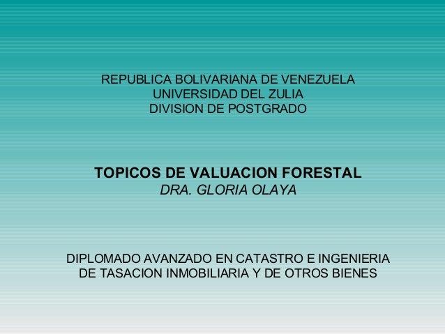 REPUBLICA BOLIVARIANA DE VENEZUELA UNIVERSIDAD DEL ZULIA DIVISION DE POSTGRADO TOPICOS DE VALUACION FORESTAL DRA. GLORIA O...