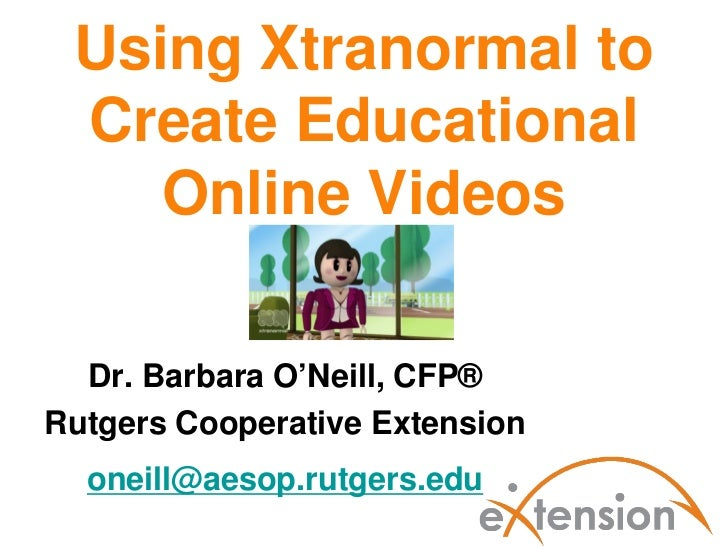 Using Xtranormal to Create Educational    Online Videos  Dr. Barbara O'Neill, CFP®Rutgers Cooperative Extension  oneill@ae...