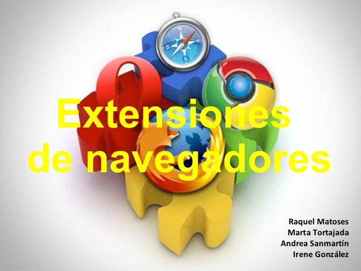 Extensiones  de navegadores Raquel Matoses Marta Tortajada Andrea Sanmartín Irene González