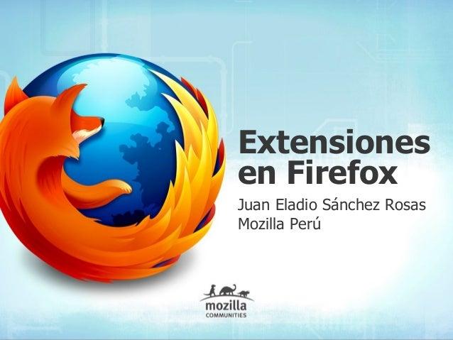 Extensiones en Firefox Juan Eladio Sánchez Rosas Mozilla Perú