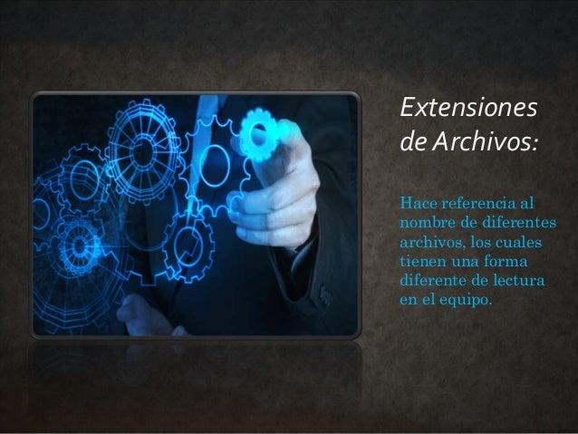 Extensiones de Archivos: Hace referencia al nombre de diferentes archivos, los cuales tienen una forma diferente de lectur...