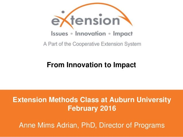 Extension Methods Class at Auburn University February 2016 Anne Mims Adrian, PhD, Director of Programs From Innovation to ...