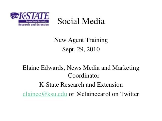 Social Media New Agent Training Sept. 29, 2010 Elaine Edwards, News Media and Marketing Coordinator K-State Research and E...