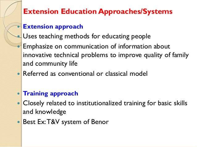 Extension Education Approaches/Systems   Extension approach  Uses teaching methods for educating people  Emphasize on co...