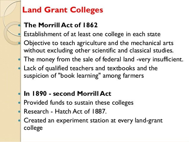 Land Grant Colleges       The Morrill Act of 1862 Establishment of at least one college in each state Objective to te...