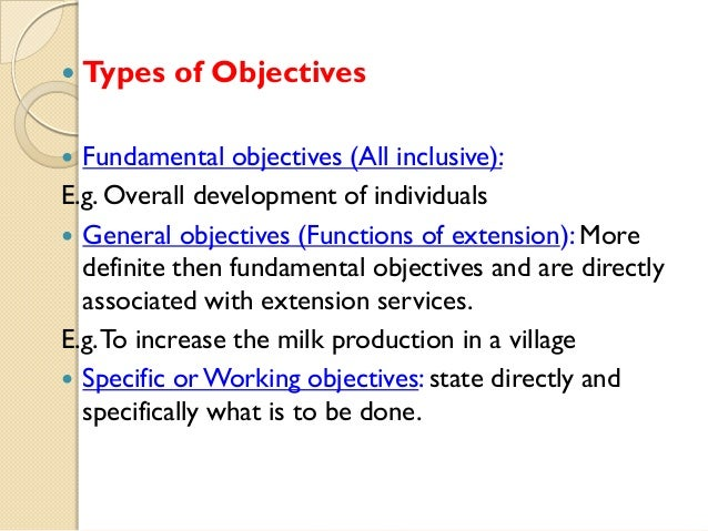   Types of Objectives  Fundamental objectives (All inclusive): E.g. Overall development of individuals  General objectiv...
