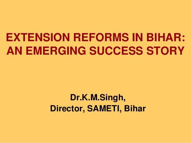EXTENSION REFORMS IN BIHAR: AN EMERGING SUCCESS STORY Dr.K.M.Singh, Director, SAMETI, Bihar