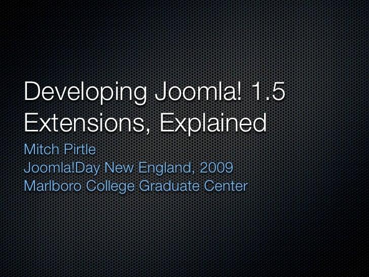 Developing Joomla! 1.5 Extensions, Explained Mitch Pirtle Joomla!Day New England, 2009 Marlboro College Graduate Center