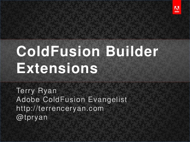 ColdFusion Builder Extensions<br />Terry Ryan<br />Adobe ColdFusion Evangelist<br />http://terrenceryan.com<br />@tpryan<b...