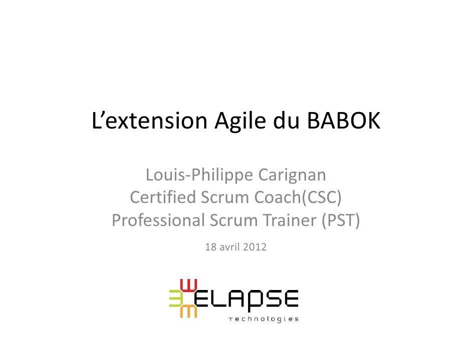 L'extension Agile du BABOK     Louis-Philippe Carignan   Certified Scrum Coach(CSC) Professional Scrum Trainer (PST)      ...