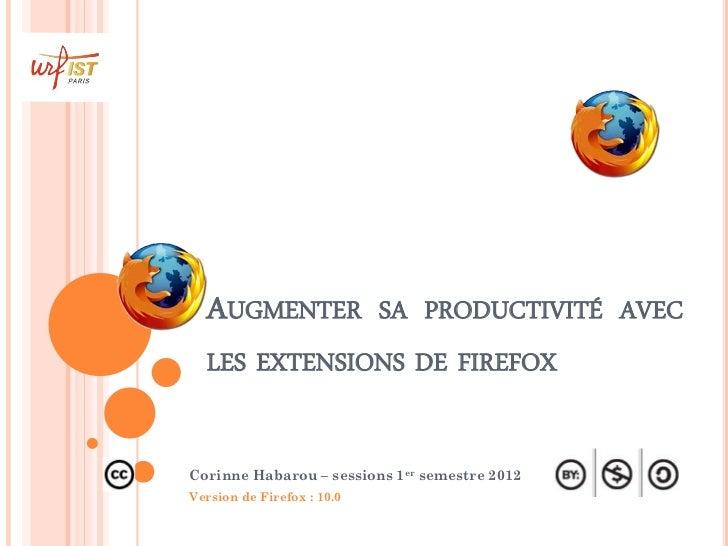 AUGMENTER SA PRODUCTIVITÉ AVEC  LES EXTENSIONS DE FIREFOXCorinne Habarou – sessions 1er semestre 2012Version de Firefox : ...