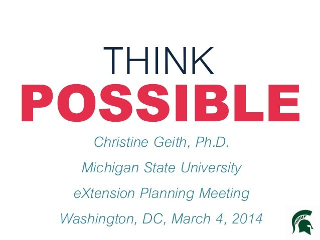 THINK POSSIBLEChristine Geith, Ph.D. Michigan State University eXtension Planning Meeting Washington, DC, March 4, 2014