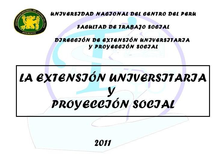 LA EXTENSIÓN UNIVERSITARIA Y  PROYECCIÓN SOCIAL UNIVERSIDAD NACIONAL DEL CENTRO DEL PERU FACULTAD DE TRABAJO SOCIAL DIRECC...