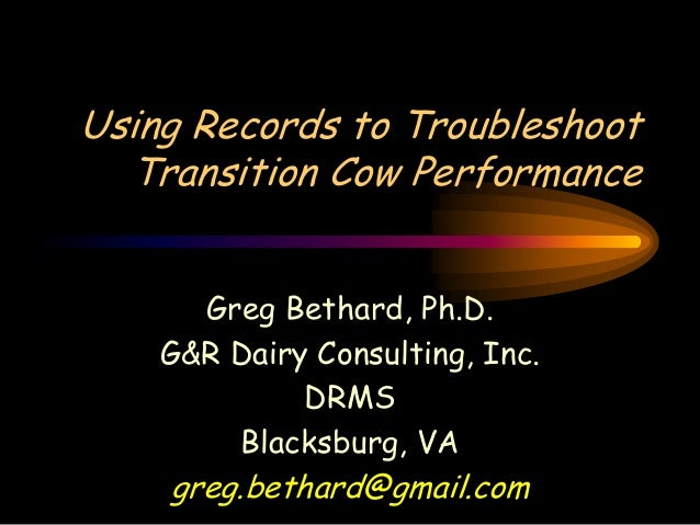 Using Records to Troubleshoot  Transition Cow Performance      Greg Bethard, Ph.D.    G&R Dairy Consulting, Inc.          ...