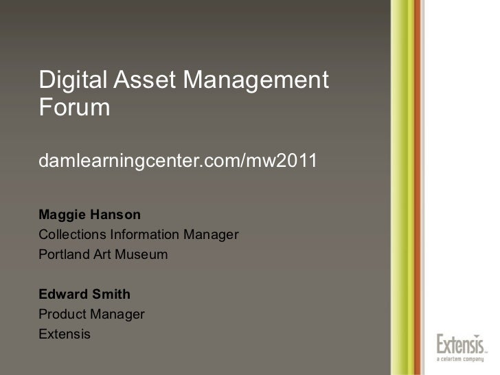 Digital Asset Management Forum damlearningcenter.com/mw2011 <ul><ul><li>Maggie Hanson </li></ul></ul><ul><ul><li>Collectio...