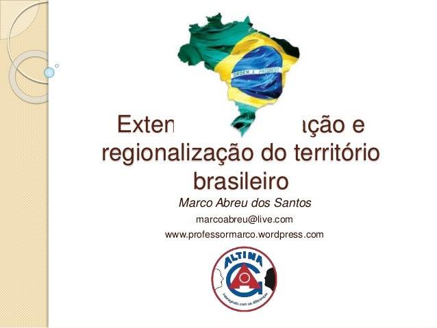 Extensão, localização e  regionalização do território  brasileiro  Marco Abreu dos Santos  marcoabreu@live.com  www.profes...