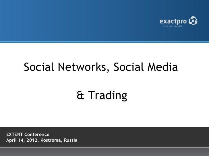 Social Networks, Social Media                               & TradingEXTENT ConferenceApril 14, 2012, Kostroma, Russia