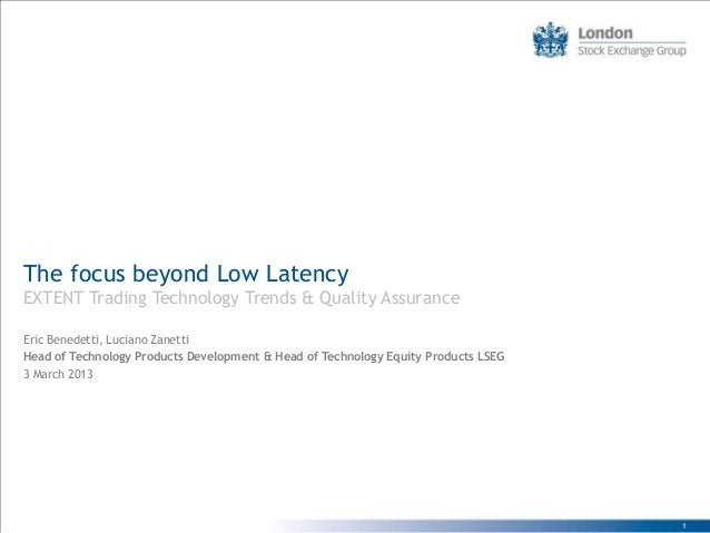 The focus beyond Low LatencyEXTENT Trading Technology Trends & Quality AssuranceEric Benedetti, Luciano ZanettiHead of Tec...