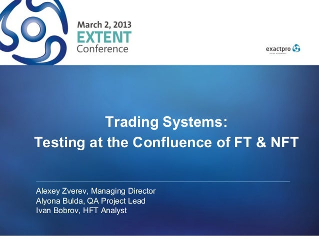 Trading Systems:Testing at the Confluence of FT & NFTAlexey Zverev, Managing DirectorAlyona Bulda, QA Project LeadIvan Bob...