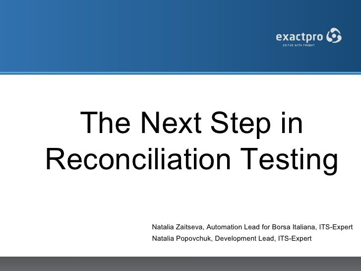 The Next Step inReconciliation Testing        Natalia Zaitseva, Automation Lead for Borsa Italiana, ITS-Expert        Nata...