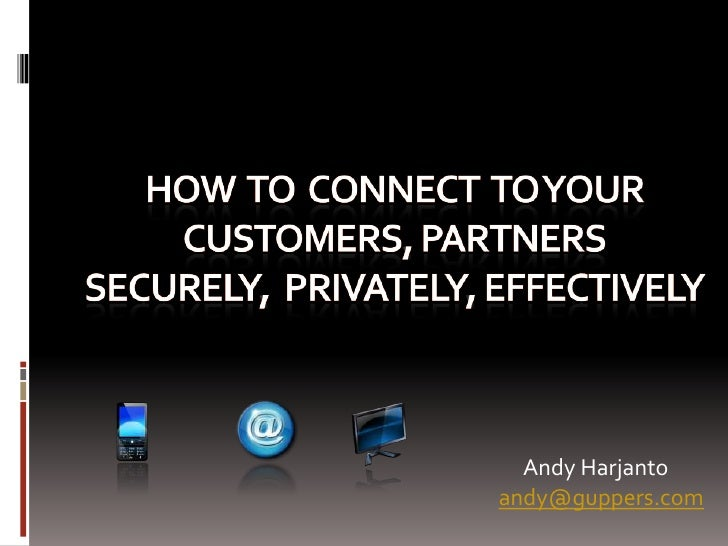 HOW  To  CONNECT  TO Your Customers, PARTNERSSecurely,  Privately, EFFECTIVELY<br />Andy Harjanto<br />andy@guppers.com<br />