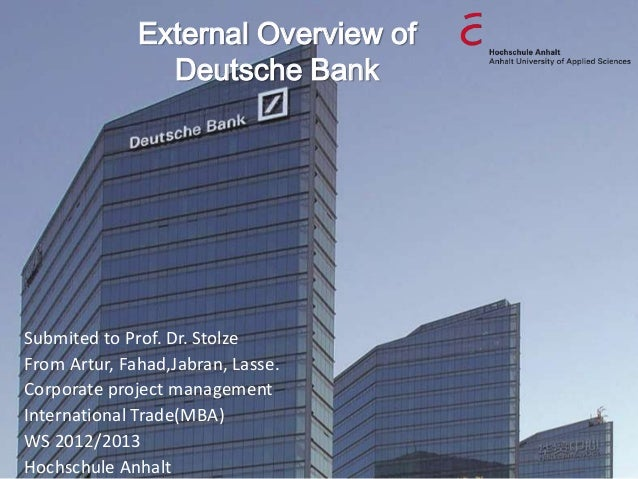 External Overview of                Deutsche BankSubmited to Prof. Dr. StolzeFrom Artur, Fahad,Jabran, Lasse.Corporate pro...