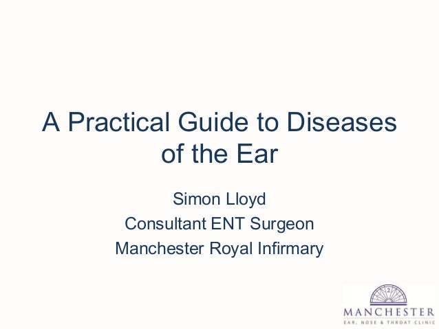 A Practical Guide to Diseases of the Ear Simon Lloyd Consultant ENT Surgeon Manchester Royal Infirmary
