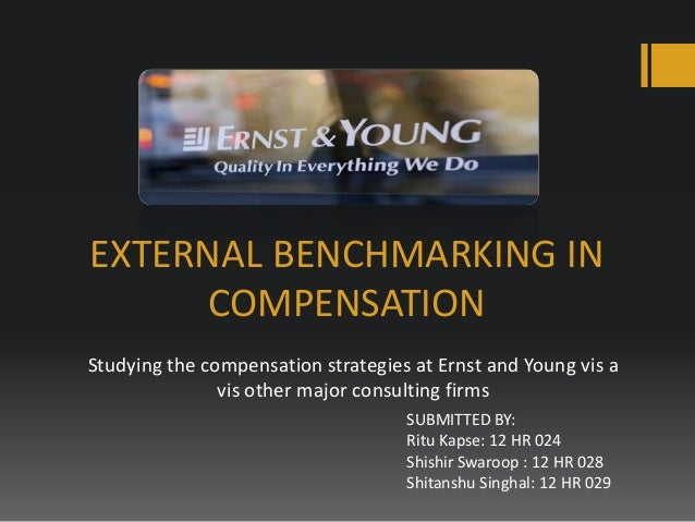 EXTERNAL BENCHMARKING IN COMPENSATION Studying the compensation strategies at Ernst and Young vis a vis other major consul...