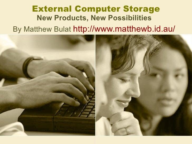 External Computer Storage New Products, New Possibilities   By Matthew Bulat  http://www.matthewb.id.au/