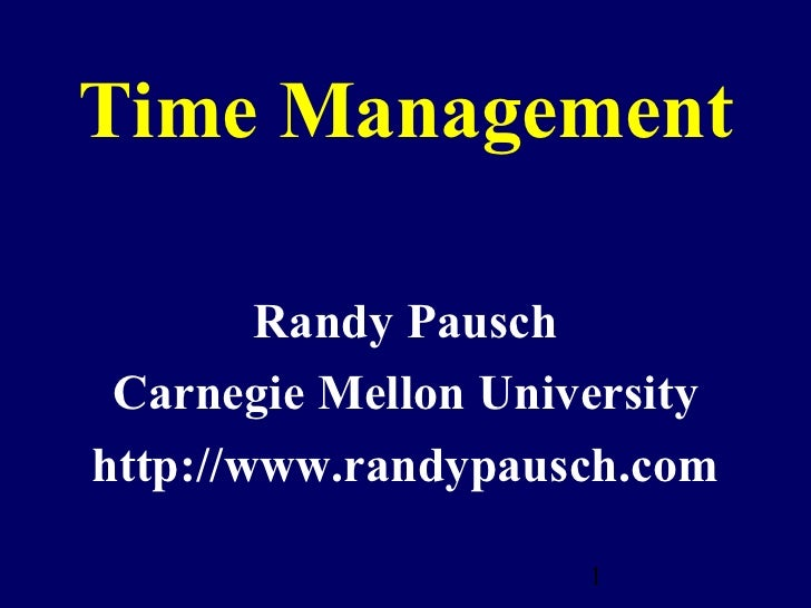 Time Management        Randy Pausch Carnegie Mellon Universityhttp://www.randypausch.com                     1