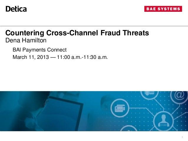 Countering Cross-Channel Fraud ThreatsDena Hamilton  BAI Payments Connect  March 11, 2013 — 11:00 a.m.-11:30 a.m.         ...