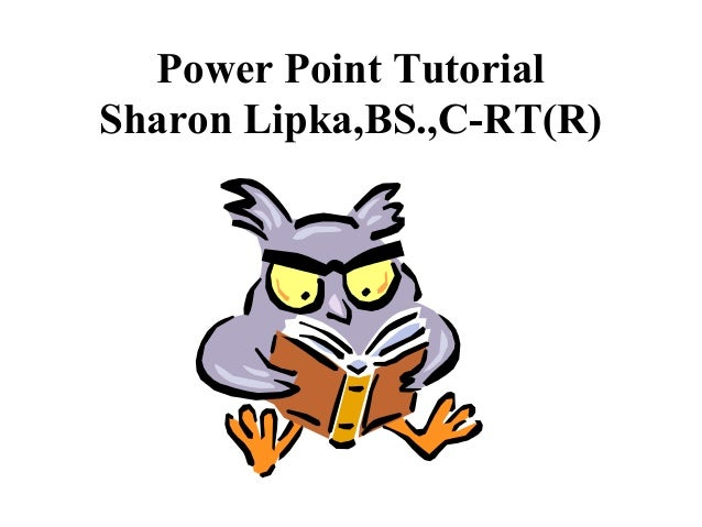 Power Point Tutorial Sharon Lipka,BS.,C-RT(R)