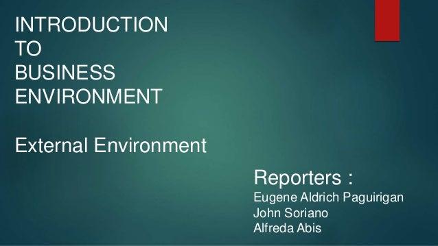 INTRODUCTION TO BUSINESS ENVIRONMENT External Environment Reporters : Eugene Aldrich Paguirigan John Soriano Alfreda Abis