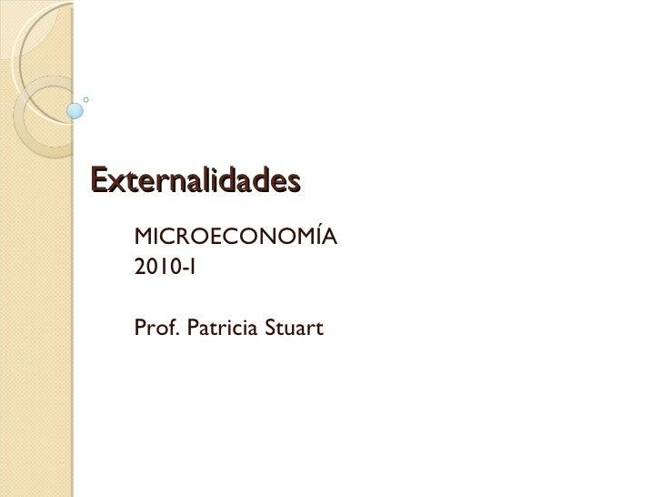 Externalidades MICROECONOMÍA 2010-I Prof. Patricia Stuart