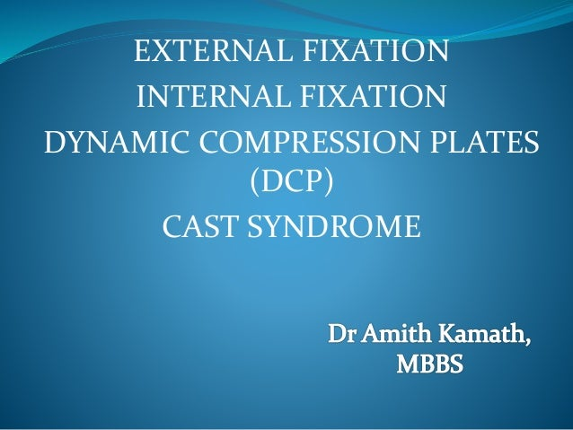EXTERNAL FIXATION INTERNAL FIXATION DYNAMIC COMPRESSION PLATES (DCP) CAST SYNDROME