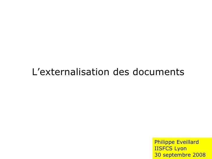 Philippe Eveillard IISFCS Lyon  30 septembre 2008 L'externalisation des documents