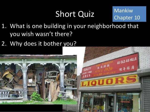 Short Quiz 1. What is one building in your neighborhood that you wish wasn't there? 2. Why does it bother you? Mankiw Chap...