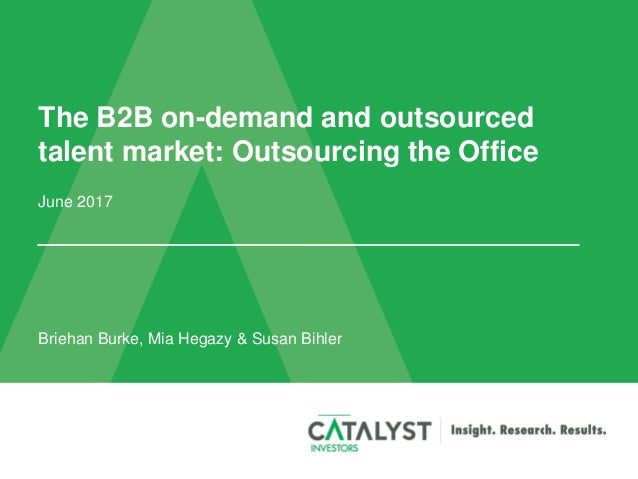 The B2B on-demand and outsourced talent market: Outsourcing the Office June 2017 Briehan Burke, Mia Hegazy & Susan Bihler