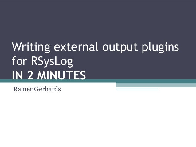 Writing external output plugins for RSysLog IN 2 MINUTES Rainer Gerhards