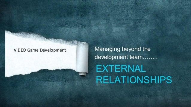 Managing beyond thedevelopment team……..EXTERNALRELATIONSHIPSVIDEO Game Development