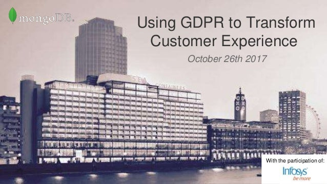 www.mongodb.com October 26th 2017 Using GDPR to Transform Customer Experience With the participation of: