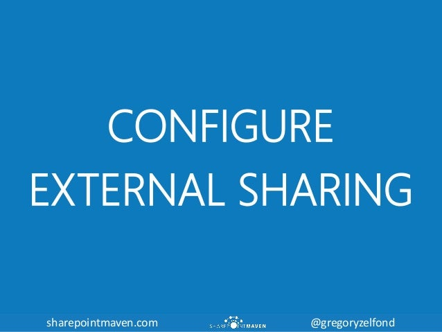 sharepointmaven.com @gregoryzelfondsharepointmaven.com @gregoryzelfond CONFIGURE EXTERNAL SHARING